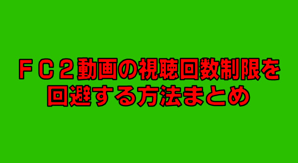 FC2動画の視聴回数制限を回避する方法-53-286